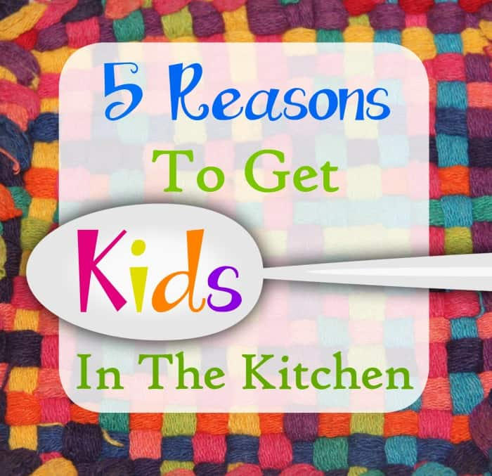 5 Reasons To Get Kids In The Kitchen